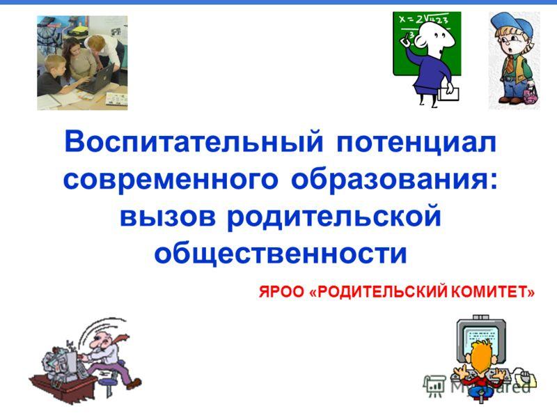 www.mubint.ru Воспитательный потенциал современного образования: вызов родительской общественности ЯРОО «РОДИТЕЛЬСКИЙ КОМИТЕТ»