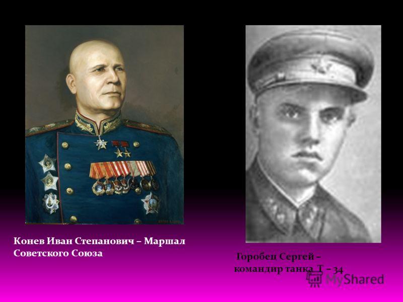 Конев Иван Степанович – Маршал Советского Союза Горобец Сергей – командир танка Т – 34