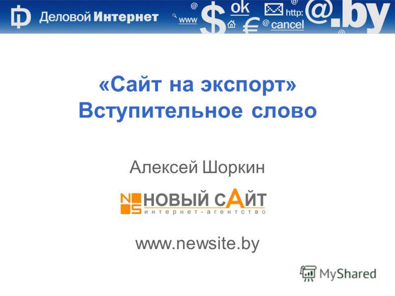 Алексей Шоркин, Новый Сайт, www.newsite.by «Сайт на экспорт» Вступительное слово Алексей Шоркин www.newsite.by