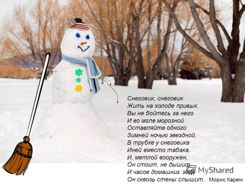 Снеговик, снеговик Жить на холоде привык. Вы не бойтесь за него И во мгле морозной Оставляйте одного Зимней ночью звездной. В трубке у снеговика Иней вместо табака. И, метлой вооружен, Он стоит, не дышит. И часов домашних звон Он сквозь стены слышит.