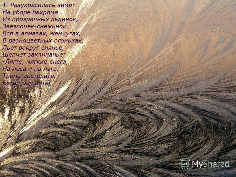 1. Разукрасилась зима: На уборе бахрома Из прозрачных льдинок, Звездочек-снежинок. Вся в алмазах, жемчугах, В разноцветных огоньках, Льет вокруг сиянье, Шепчет заклинанье: -Лягте, мягкие снега, На леса и на луга, Тропы застелите, Ветви опушите! 1. Ра
