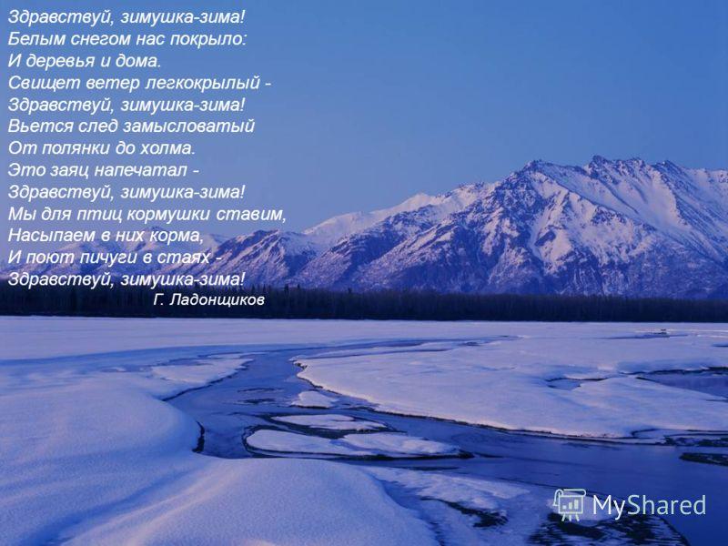 Здравствуй, зимушка-зима! Белым снегом нас покрыло: И деревья и дома. Свищет ветер легкокрылый - Здравствуй, зимушка-зима! Вьется след замысловатый От полянки до холма. Это заяц напечатал - Здравствуй, зимушка-зима! Мы для птиц кормушки ставим, Насып
