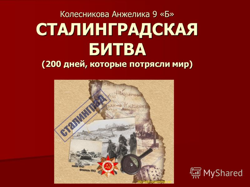 Колесникова Анжелика 9 «Б» СТАЛИНГРАДСКАЯ БИТВА (200 дней, которые потрясли мир)