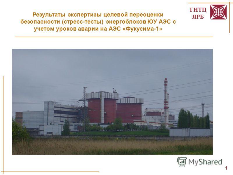 ГНТЦ ЯРБ 1 Результаты экспертизы целевой переоценки безопасности (стресс-тесты) энергоблоков ЮУ АЭС с учетом уроков аварии на АЭС «Фукусима-1»