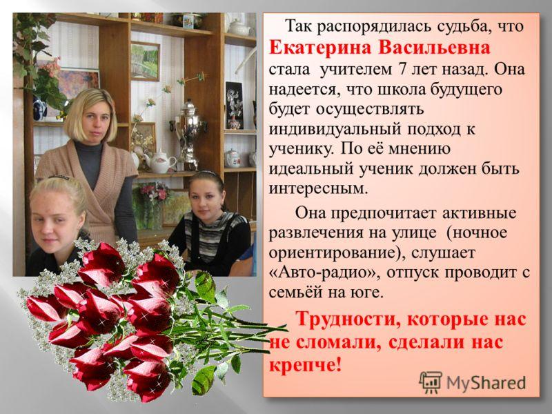 Так распорядилась судьба, что Екатерина Васильевна стала учителем 7 лет назад. Она надеется, что школа будущего будет осуществлять индивидуальный подход к ученику. По её мнению идеальный ученик должен быть интересным. Она предпочитает активные развле