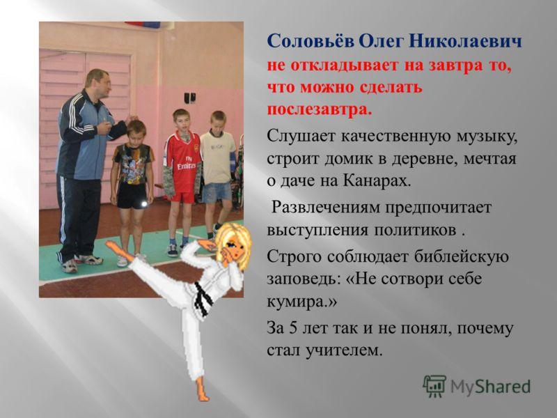 Соловьёв Олег Николаевич не откладывает на завтра то, что можно сделать послезавтра. Слушает качественную музыку, строит домик в деревне, мечтая о даче на Канарах. Развлечениям предпочитает выступления политиков. Строго соблюдает библейскую заповедь
