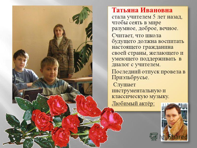 Татьяна Ивановна стала учителем 5 лет назад, чтобы сеять в мире разумное, доброе, вечное. Считает, что школа будущего должна воспитать настоящего гражданина своей страны, желающего и умеющего поддерживать в диалог с учителем. Последний отпуск провела