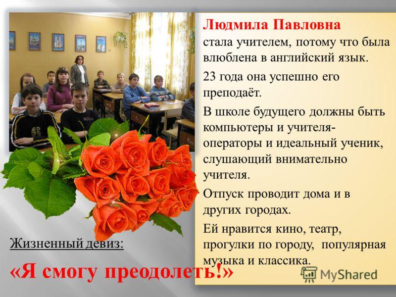 Людмила Павловна стала учителем, потому что была влюблена в английский язык. 23 года она успешно его преподаёт. В школе будущего должны быть компьютеры и учителя- операторы и идеальный ученик, слушающий внимательно учителя. Отпуск проводит дома и в д