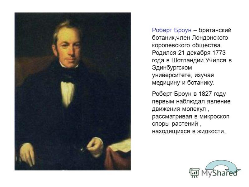Роберт Броун – британский ботаник,член Лондонского королевского общества. Родился 21 декабря 1773 года в Шотландии.Учился в Эдинбургском университете, изучая медицину и ботанику. Роберт Броун в 1827 году первым наблюдал явление движения молекул, расс