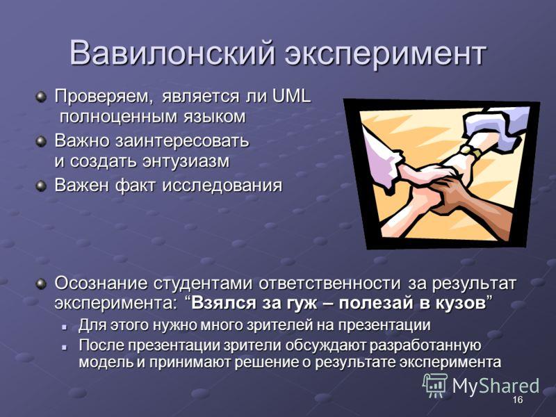 16 Вавилонский эксперимент Проверяем, является ли UML полноценным языком Важно заинтересовать и создать энтузиазм Важен факт исследования Осознание студентами ответственности за результат эксперимента: Взялся за гуж – полезай в кузов Для этого нужно