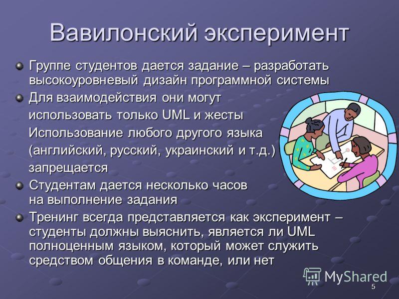 5 Вавилонский эксперимент Группе студентов дается задание – разработать высокоуровневый дизайн программной системы Для взаимодействия они могут использовать только UML и жесты использовать только UML и жесты Использование любого другого языка Использ