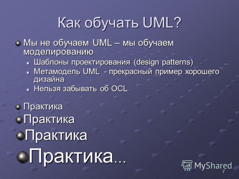 7 Как обучать UML? Мы не обучаем UML – мы обучаем моделированию Шаблоны проектирования (design patterns) Шаблоны проектирования (design patterns) Метамодель UML - прекрасный пример хорошего дизайна Метамодель UML - прекрасный пример хорошего дизайна