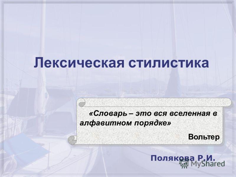 Лексическая стилистика Полякова Р.И. «Словарь – это вся вселенная в алфавитном порядке» Вольтер