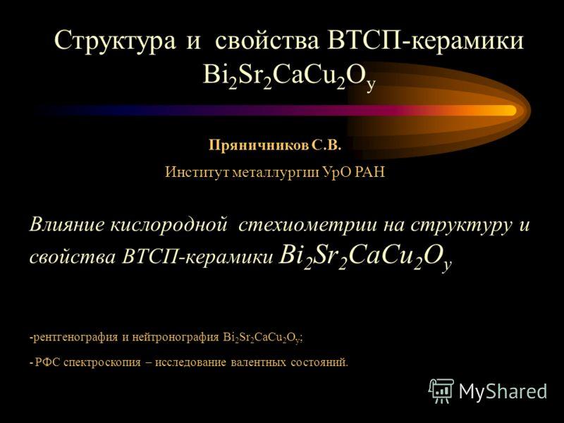 Влияние кислородной стехиометрии на структуру и свойства ВТСП-керамики Bi 2 Sr 2 CaCu 2 O у Структура и свойства ВТСП-керамики Bi 2 Sr 2 CaCu 2 O у Пряничников С.В. Институт металлургии УрО РАН -рентгенография и нейтронография Bi 2 Sr 2 CaCu 2 O у ;