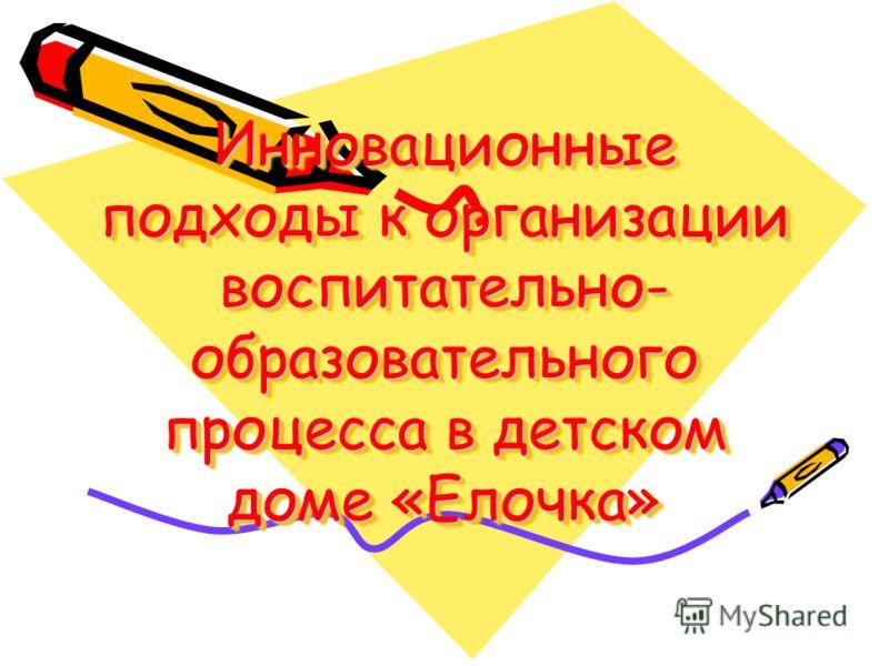 Инновационные подходы к организации воспитательно- образовательного процесса в детском доме «Елочка»