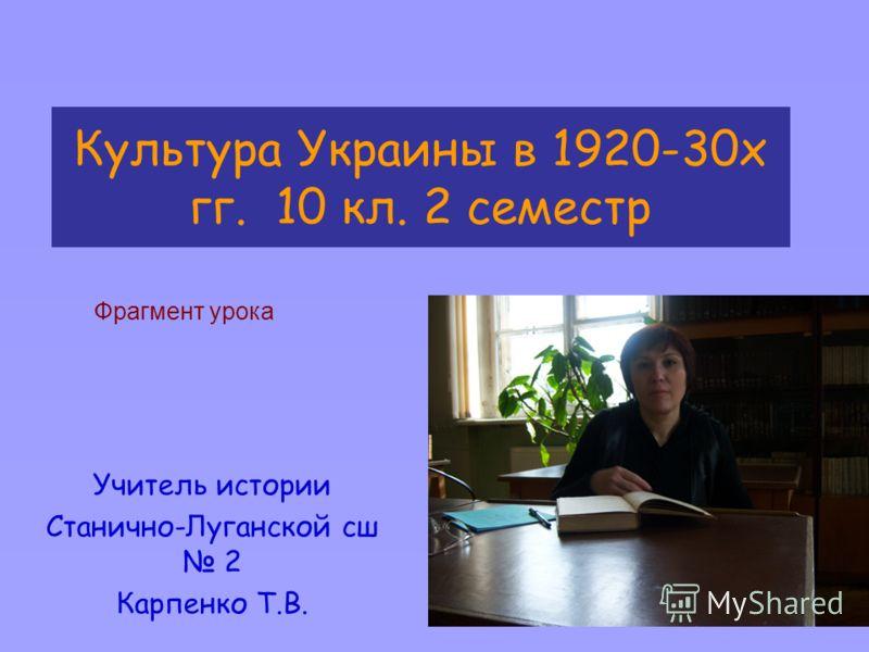 Культура Украины в 1920-30х гг. 10 кл. 2 семестр Учитель истории Станично-Луганской сш 2 Карпенко Т.В. Фрагмент урока