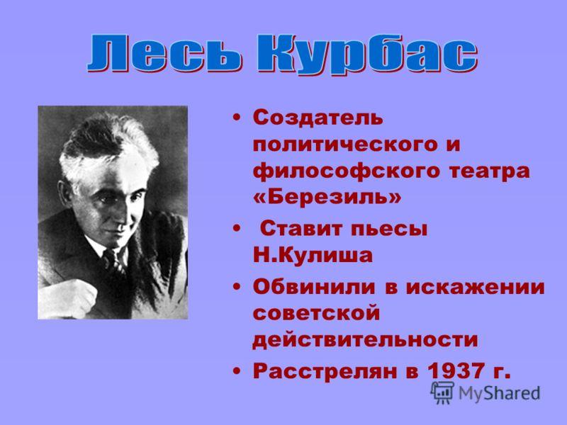 Создатель политического и философского театра «Березиль» Ставит пьесы Н.Кулиша Обвинили в искажении советской действительности Расстрелян в 1937 г.