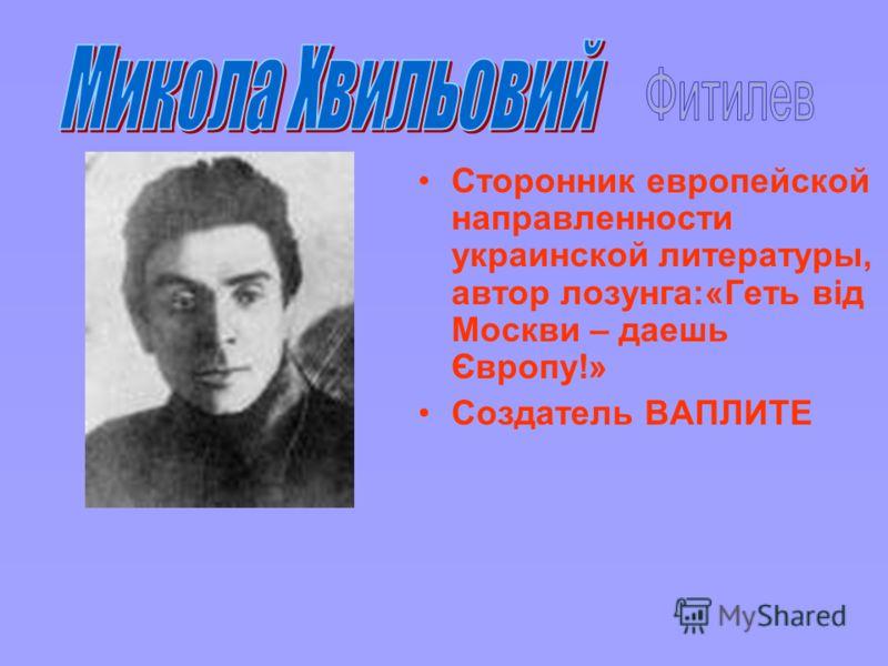 Сторонник европейской направленности украинской литературы, автор лозунга:«Геть від Москви – даешь Європу!» Создатель ВАПЛИТЕ
