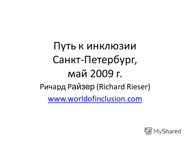 Путь к инклюзии Санкт-Петербург, май 2009 г. Ричард Р айзер (Richard Rieser) www.worldofinclusion.com