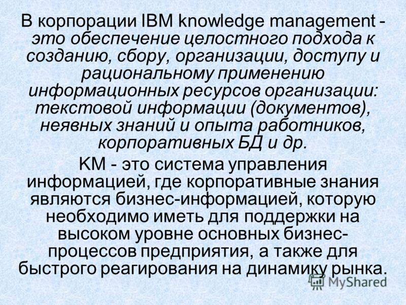 В корпорации IBM knowledge management - это обеспечение целостного подхода к созданию, сбору, организации, доступу и рациональному применению информационных ресурсов организации: текстовой информации (документов), неявных знаний и опыта работников, к