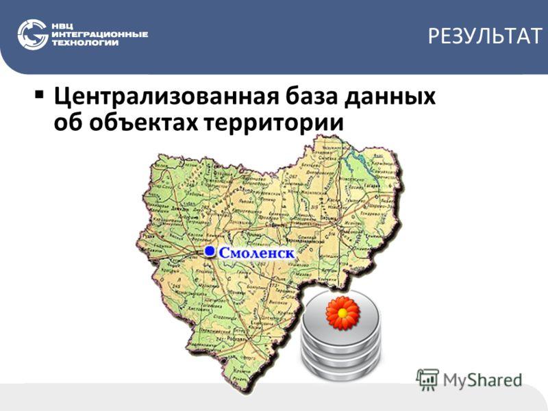 РЕЗУЛЬТАТ Централизованная база данных об объектах территории