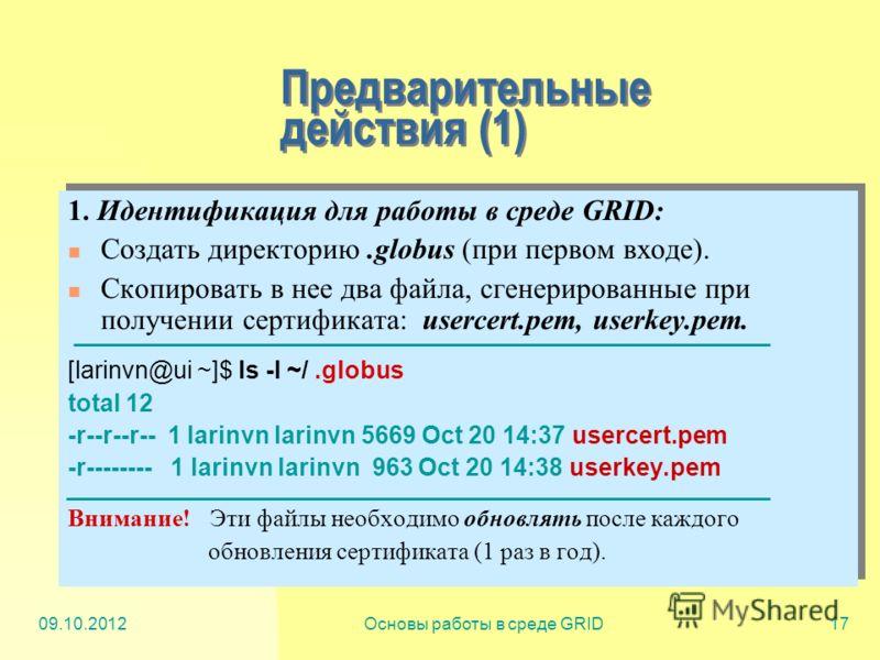 20.07.2012Основы работы в среде GRID17 Предварительные действия (1) 1. Идентификация для работы в среде GRID: Создать директорию.globus (при первом входе). Скопировать в нее два файла, сгенерированные при получении сертификата: usercert.pem, userkey.