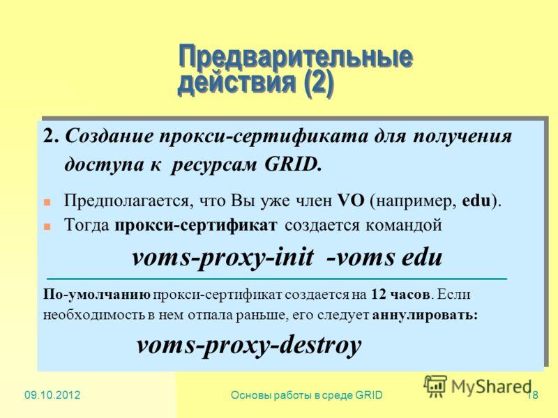 20.07.2012Основы работы в среде GRID18 Предварительные действия (2) 2. Создание прокси-сертификата для получения доступа к ресурсам GRID. Предполагается, что Вы уже член VO (например, edu). Тогда прокси-сертификат создается командой voms-proxy-init -