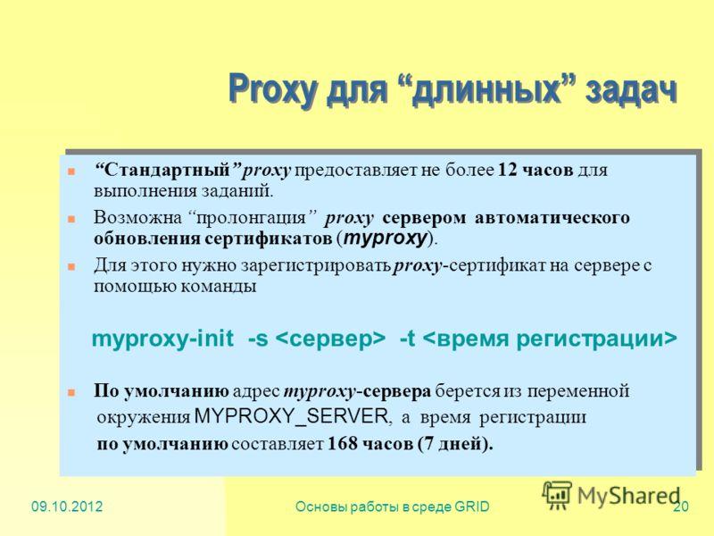 20.07.2012Основы работы в среде GRID20 Proxy для длинных задач Стандартный proxy предоставляет не более 12 часов для выполнения заданий. Возможна пролонгация proxy сервером автоматического обновления сертификатов ( myproxy ). Для этого нужно зарегист