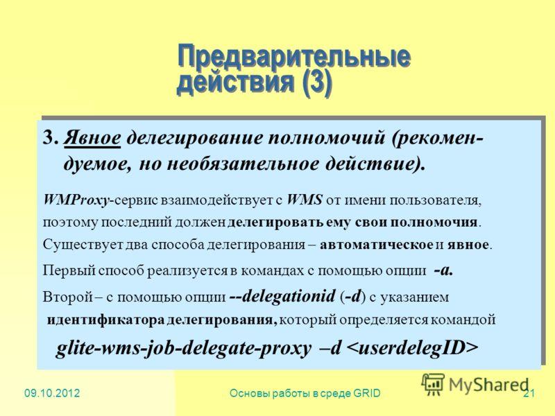 20.07.2012Основы работы в среде GRID21 Предварительные действия (3) 3. Явное делегирование полномочий (рекомен- дуемое, но необязательное действие). WMProxy-сервис взаимодействует с WMS от имени пользователя, поэтому последний должен делегировать ему