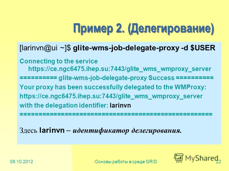 20.07.2012Основы работы в среде GRID22 Пример 2. (Делегирование) [larinvn@ui ~]$ glite-wms-job-delegate-proxy -d $USER Connecting to the service https://ce.ngc6475.ihep.su:7443/glite_wms_wmproxy_server ========== glite-wms-job-delegate-proxy Success