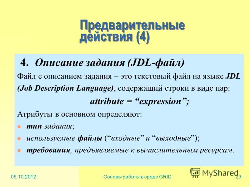 20.07.2012Основы работы в среде GRID23 Предварительные действия (4) 4. Описание задания (JDL-файл) Файл с описанием задания – это текстовый файл на языке JDL (Job Description Language), содержащий строки в виде пар: attribute = expression; Атрибуты в