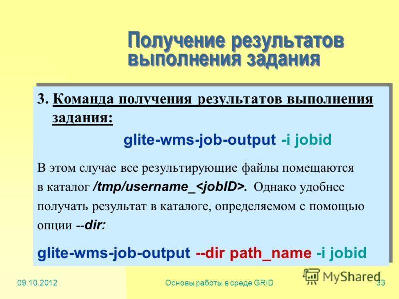 20.07.2012Основы работы в среде GRID33 Получение результатов выполнения задания 3. Команда получения результатов выполнения задания: glite-wms-job-output -i jobid В этом случае все результирующие файлы помещаются в каталог /tmp/username_. Однако удоб
