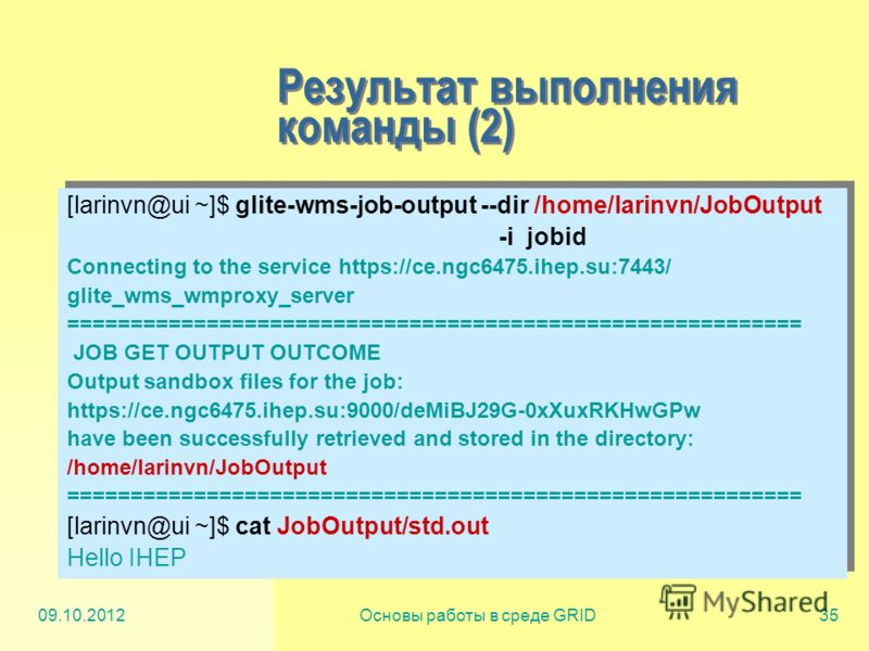 20.07.2012Основы работы в среде GRID35 Результат выполнения команды (2) [larinvn@ui ~]$ glite-wms-job-output --dir /home/larinvn/JobOutput -i jobid Connecting to the service https://ce.ngc6475.ihep.su:7443/ glite_wms_wmproxy_server ==================
