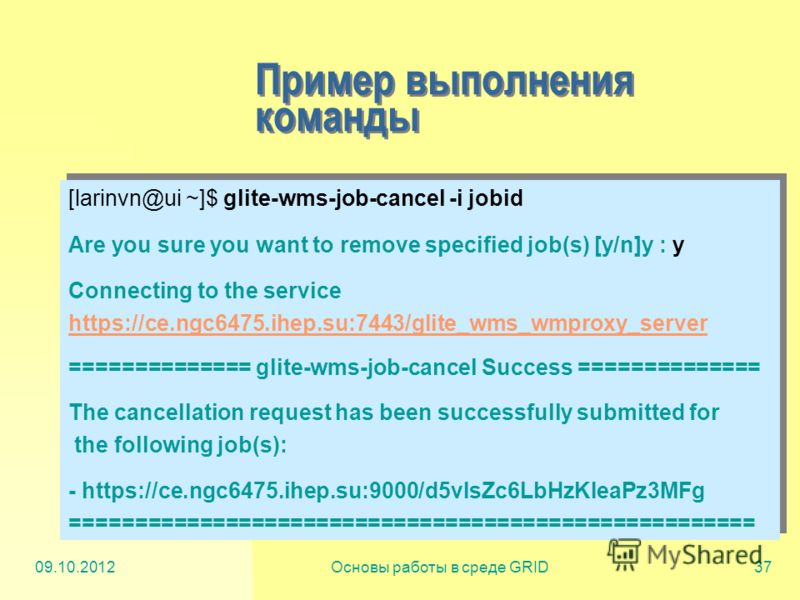 20.07.2012Основы работы в среде GRID37 Пример выполнения команды [larinvn@ui ~]$ glite-wms-job-cancel -i jobid Are you sure you want to remove specified job(s) [y/n]y : y Connecting to the service https://ce.ngc6475.ihep.su:7443/glite_wms_wmproxy_ser