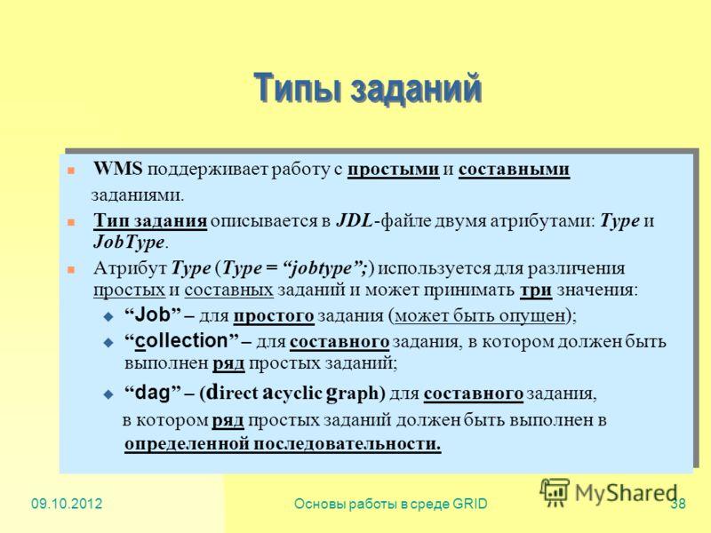 20.07.2012Основы работы в среде GRID38 Типы заданий WMS поддерживает работу с простыми и составными заданиями. Тип задания описывается в JDL-файле двумя атрибутами: Type и JobType. Атрибут Type (Type = jobtype;) используется для различения простых и