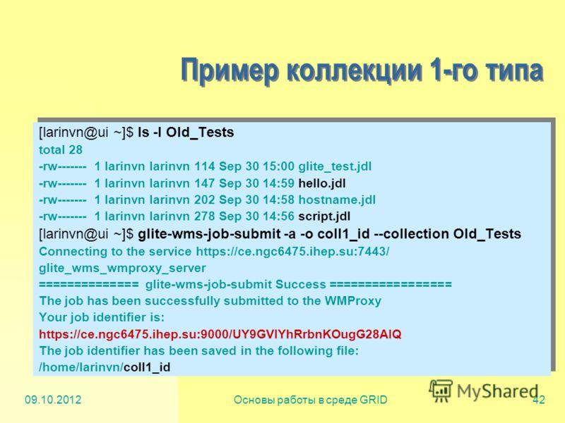 20.07.2012Основы работы в среде GRID42 Пример коллекции 1-го типа [larinvn@ui ~]$ ls -l Old_Tests total 28 -rw------- 1 larinvn larinvn 114 Sep 30 15:00 glite_test.jdl -rw------- 1 larinvn larinvn 147 Sep 30 14:59 hello.jdl -rw------- 1 larinvn larin