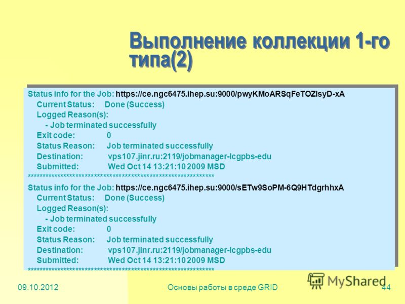 20.07.2012Основы работы в среде GRID44 Выполнение коллекции 1-го типа(2) Status info for the Job: https://ce.ngc6475.ihep.su:9000/pwyKMoARSqFeTOZlsyD-xA Current Status: Done (Success) Logged Reason(s): - Job terminated successfully Exit code: 0 Statu