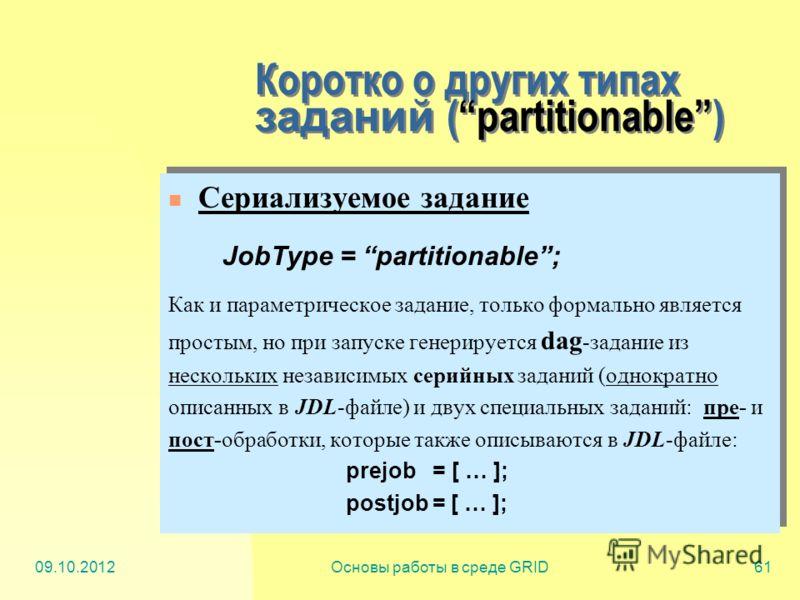 20.07.2012Основы работы в среде GRID61 Коротко о других типах заданий (partitionable) Сериализуемое задание JobType = partitionable; Как и параметрическое задание, только формально является простым, но при запуске генерируется dag -задание из несколь