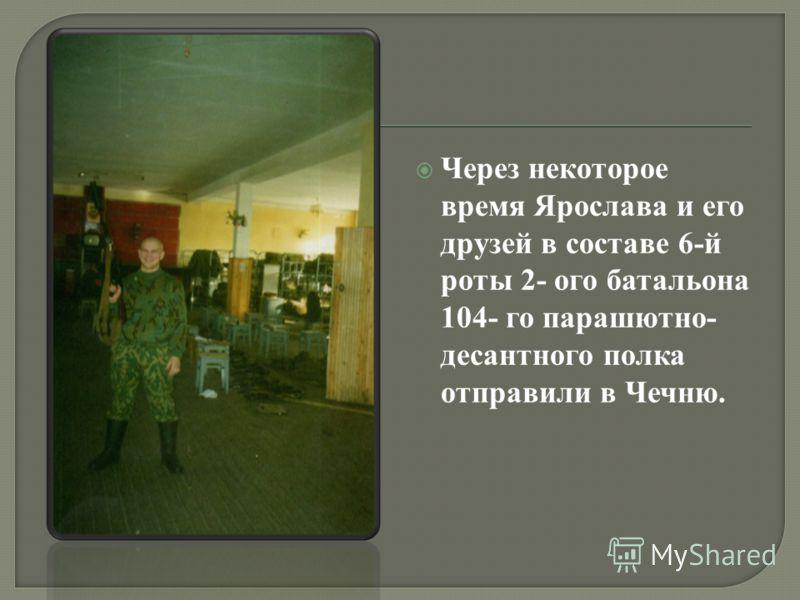 Через некоторое время Ярослава и его друзей в составе 6-й роты 2- ого батальона 104- го парашютно- десантного полка отправили в Чечню.