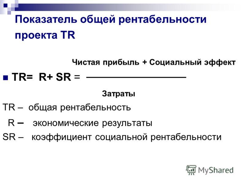 Показатель общей рентабельности проекта TR Чистая прибыль + Социальный эффект TR= R+ SR = Затраты TR – общая рентабельность R – экономические результаты SR – коэффициент социальной рентабельности