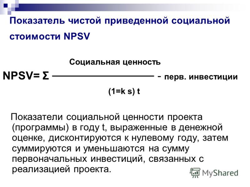 Показатель чистой приведенной социальной стоимости NPSV Социальная ценность NPSV= Σ - перв. инвестиции (1=k s) t Показатели социальной ценности проекта (программы) в году t, выраженные в денежной оценке, дисконтируются к нулевому году, затем суммирую