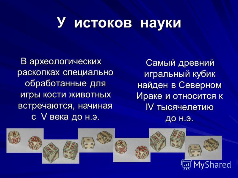 У истоков науки В археологических раскопках специально обработанные для игры кости животных встречаются, начиная с V века до н.э. Самый древний игральный кубик найден в Северном Ираке и относится к IV тысячелетию до н.э. Самый древний игральный кубик