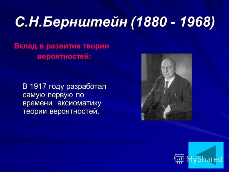 С.Н.Бернштейн (1880 - 1968) Вклад в развитие теории вероятностей: вероятностей: В 1917 году разработал самую первую по времени аксиоматику теории вероятностей. В 1917 году разработал самую первую по времени аксиоматику теории вероятностей.