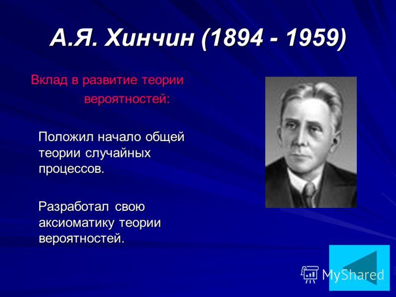 А.Я. Хинчин (1894 - 1959) Вклад в развитие теории вероятностей: вероятностей: Положил начало общей теории случайных процессов. Положил начало общей теории случайных процессов. Разработал свою аксиоматику теории вероятностей. Разработал свою аксиомати