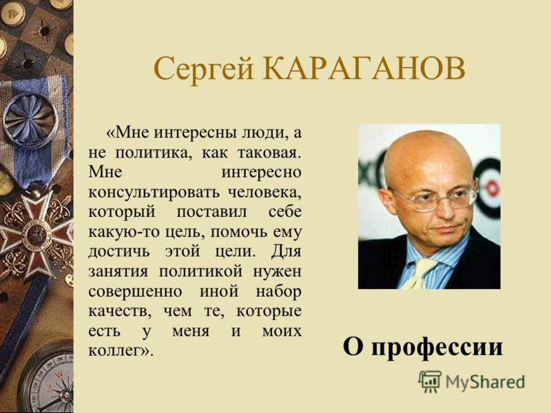 Сергей КАРАГАНОВ «Мне интересны люди, а не политика, как таковая. Мне интересно консультировать человека, который поставил себе какую-то цель, помочь ему достичь этой цели. Для занятия политикой нужен совершенно иной набор качеств, чем те, которые ес