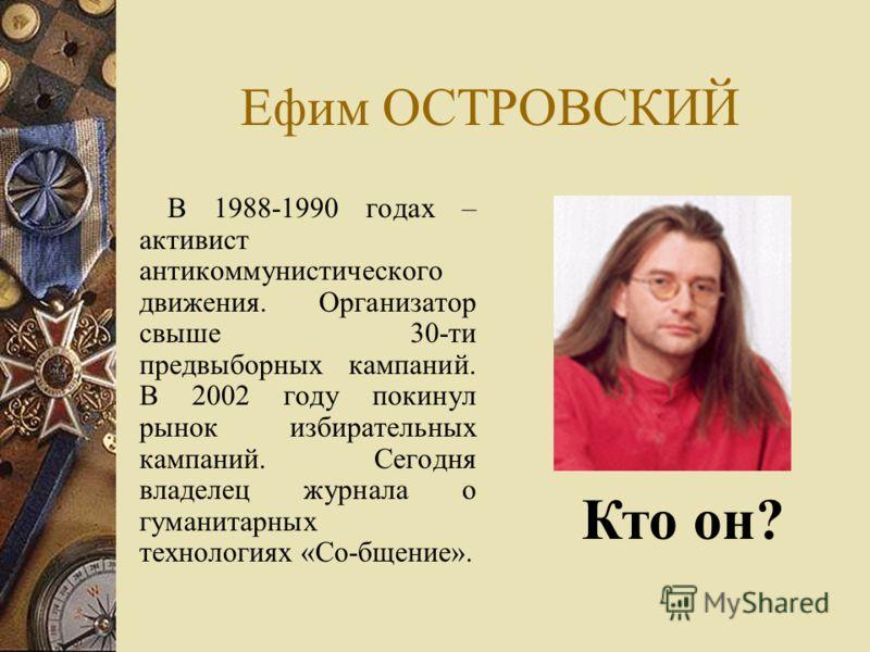 Ефим ОСТРОВСКИЙ В 1988-1990 годах – активист антикоммунистического движения. Организатор свыше 30-ти предвыборных кампаний. В 2002 году покинул рынок избирательных кампаний. Сегодня владелец журнала о гуманитарных технологиях «Со-бщение». Кто он?