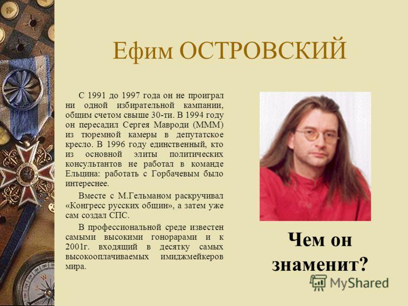 Ефим ОСТРОВСКИЙ С 1991 до 1997 года он не проиграл ни одной избирательной кампании, общим счетом свыше 30-ти. В 1994 году он пересадил Сергея Мавроди (МММ) из тюремной камеры в депутатское кресло. В 1996 году единственный, кто из основной элиты полит