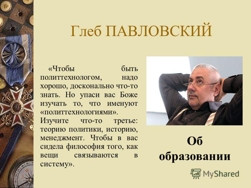 Глеб ПАВЛОВСКИЙ «Чтобы быть политтехнологом, надо хорошо, досконально что-то знать. Но упаси вас Боже изучать то, что именуют «политтехнологиями». Изучите что-то третье: теорию политики, историю, менеджмент. Чтобы в вас сидела философия того, как вещ
