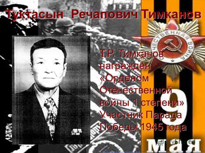 Туктасын Речапович Тимканов Т.Р. Тимканов награждён «Орденом Отечественной войны 1 степени» Участник Парада Победы 1945 года