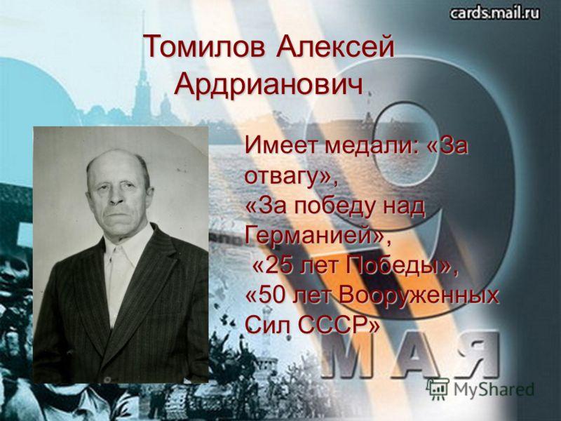 Томилов Алексей Ардрианович Имеет медали: «За отвагу», «За победу над Германией», «25 лет Победы», «25 лет Победы», «50 лет Вооруженных Сил СССР»